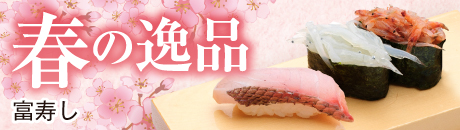 富寿し 春の逸品【新潟駅前店・新潟万代店・長岡駅前店/】
